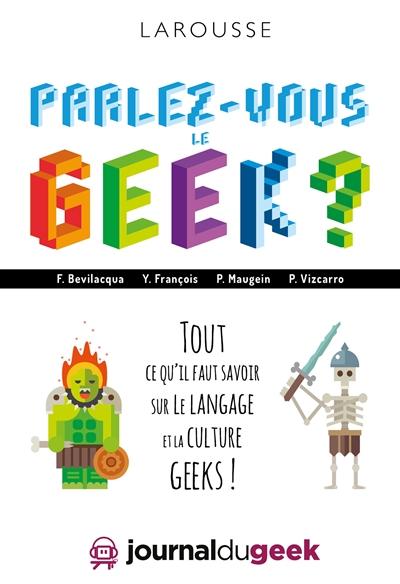 Parlez-vous le geek ? : tout ce qu'il faut savoir sur le langage et la culture geeks ! | Bevilacqua, Fabio. Auteur