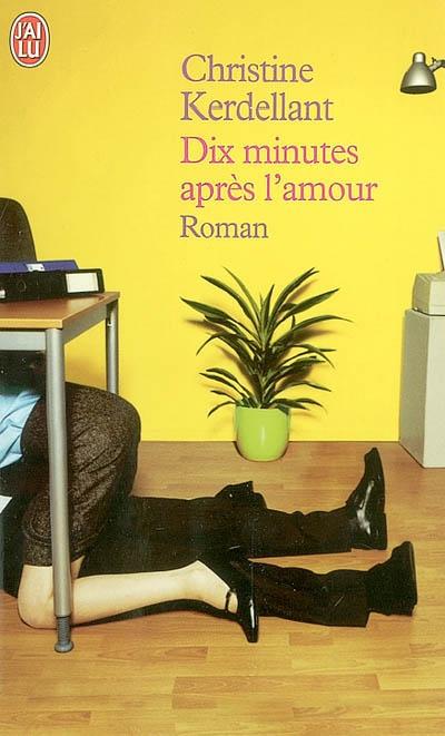 Dix minutes après l'amour / Christine Kerdellant | Kerdellant, Christine (1960-....). Auteur