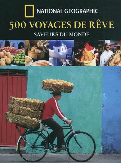 500 voyages de rêve : saveurs du monde / [publié par la National geographic society] |