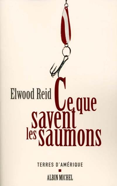Ce que savent les saumons : nouvelles | Reid, Elwood. Auteur