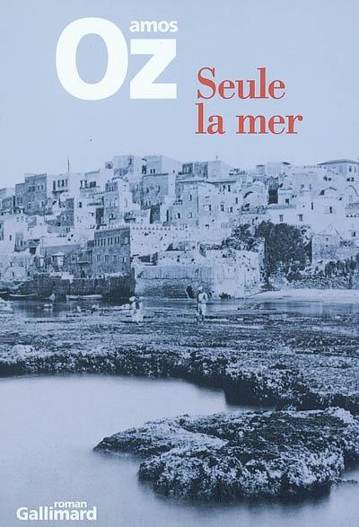 Seule la mer / Amos Oz ; traduit de l'hébreu par Sylvie Cohen   Oz, Amos, auteur