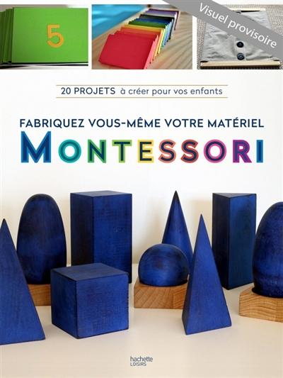 Fabriquez votre matériel Montessori : 20 projets simples à réaliser pour favoriser le développement naturel des enfants | Vannier, Charlotte (19..-....). Auteur