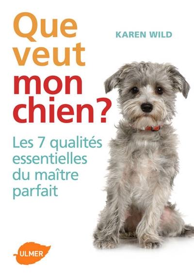 Que veut mon chien ? : les 7 qualités essentielles du maître parfait | Wild, Karen (19..-....) - éducatrice canine. Auteur
