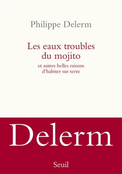 Les eaux troubles du mojito : Et autres belles raisons d'habiter sur Terre | Delerm, Philippe (1950-....). Auteur