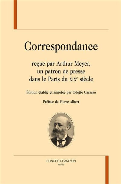 Correspondance reçue par Arthur Meyer, un patron de presse dans le Paris du XIXe siècle