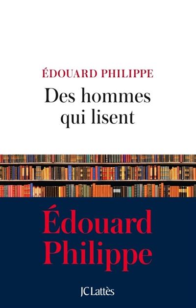 Des hommes qui lisent / Édouard Philippe   Philippe, Edouard (1970-....). Auteur