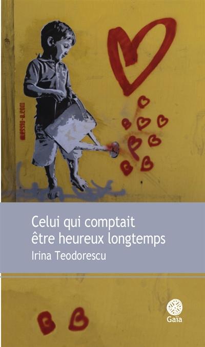 Celui qui comptait être heureux longtemps | Irina Teodorescu (1979-....). Auteur