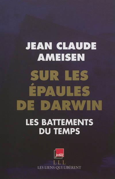 Sur les épaules de Darwin, sur les épaules des géants : les battements du temps | Ameisen, Jean-Claude (1951-....). Auteur