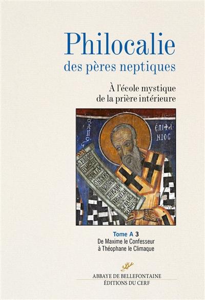 Philocalie des Pères neptiques : à l'école mystique de la prière intérieure. Vol. A3. De Maxime le Confesseur à Théophane le Climaque