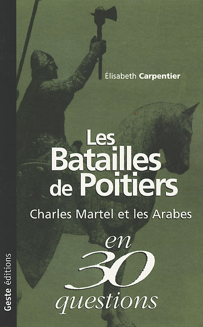 Les batailles de Poitiers : Charles Martel et les Arabes en 30 questions / Elisabeth Carpentier | Carpentier, Elisabeth. Auteur