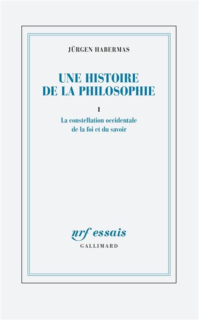 Une histoire de la philosophie. Vol. 1. La constellation occidentale de la foi et du savoir