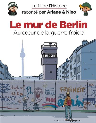 Le fil de l'histoire raconté par Ariane & Nino. Le mur de Berlin : au coeur de la guerre froide