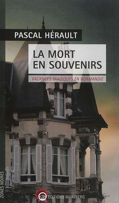 La mort en souvenirs : vacances tragiques en Normandie | Hérault, Pascal (1963-....). Auteur