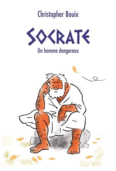 Socrate : un homme dangereux | Bouix, Christopher (1982-....). Auteur