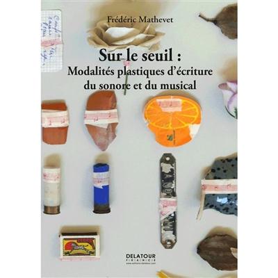 Sur le seuil : modalités plastiques d'écriture du sonore et du musical
