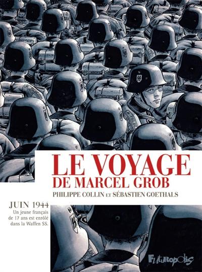 Le Voyage de Marcel Grob : juin 1944, un jeune Français de 17 ans est enrôlé dans la Waffen SS | Collin, Philippe (1975-....)