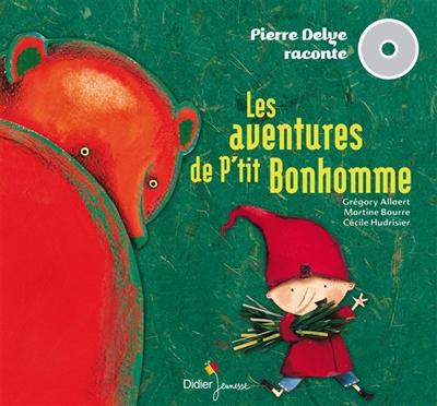 Les aventures de p'tit Bonhomme : 2 histoires à lire et à écouter / [Pierre Delye, auteur] | Delye, Pierre (1968-....). Auteur