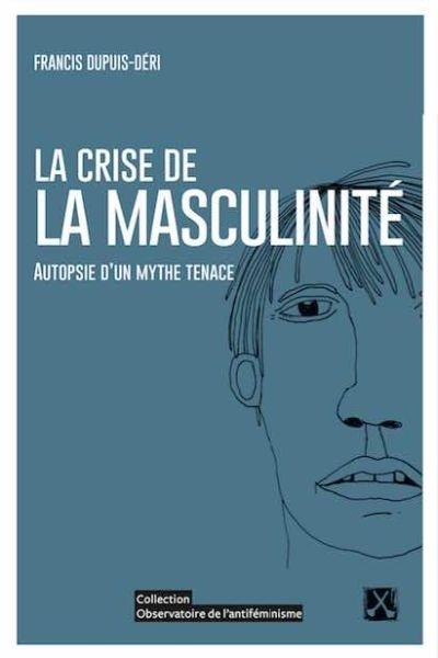 crise de la masculinité (La) : autopsie d'un mythe tenace | Dupuis-Déri, Francis. Auteur