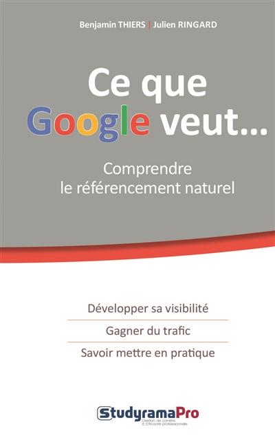 Ce que Google veut : comprendre le référencement naturel / Benjamin Thiers, Julien Ringard | Thiers, Benjamin (1982-....). Auteur