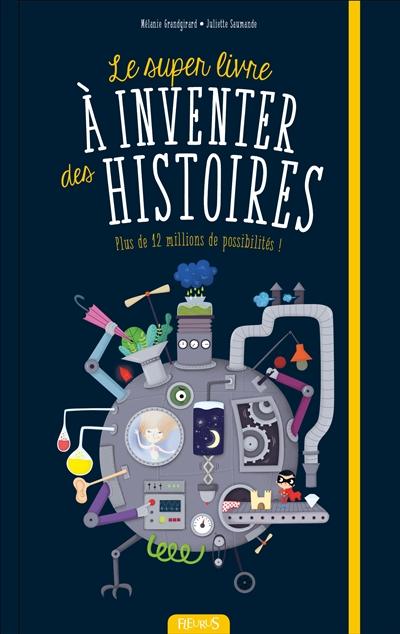 Le super livre à inventer des histoires : plus de 12 millions de possibilités ! / [illustrations de] Mélanie Grandgirard | Grandgirard, Mélanie. Illustrateur