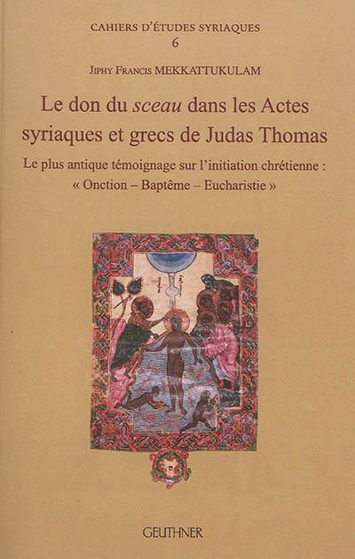 Le don du sceau dans les Actes syriaques et grecs de Judas Thomas : le plus antique témoignage sur l'initiation chrétienne : onction, baptême, eucharistie
