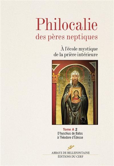 Philocalie des Pères neptiques : à l'école mystique de la prière intérieure. Vol. A2. D'hyschius de Batos à Théodore d'Edesse