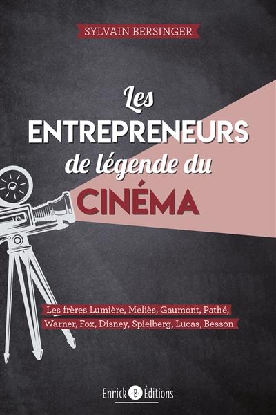 Les entrepreneurs de légende du cinéma : les frères Lumière, Meliès, Gaumont, Pathé, Warner, Fox, Disney, Spielberg, Lucas, Besson