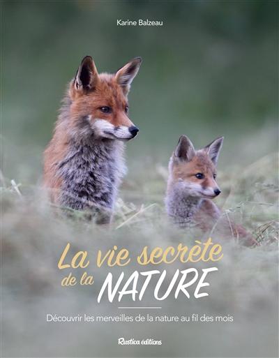 La vie secrète de la nature : découvrir les merveilles de la nature au fil des mois | Balzeau, Karine