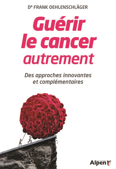 Guérir le cancer autrement : des approches innovantes et complémentaires / Frank Oehlenschlager | Oehlenschlager, Frank. Auteur