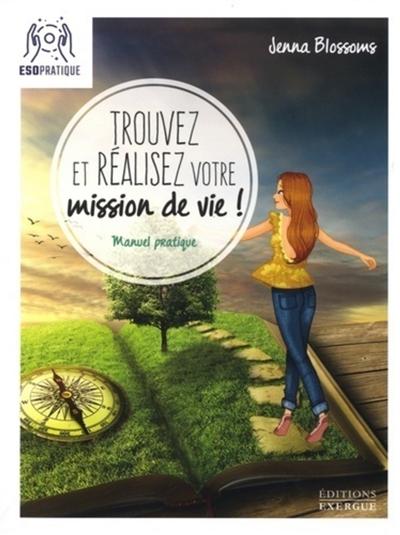Trouvez et réalisez votre mission de vie ! : manuel pratique pour reconnaître votre valeur et donner un sens à votre existence