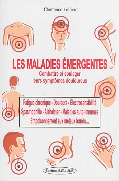 Les maladies émergentes : les méthodes pour les combattre : fatigue chronique, spasmophilie, électrosensibilité, douleurs, Alzheimer, maladie auto-immune, empoisonnement aux métaux