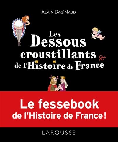 Les dessous croustillants de l'Histoire de France / Alain Dag'Naud   Dag'Naud, Alain. Auteur