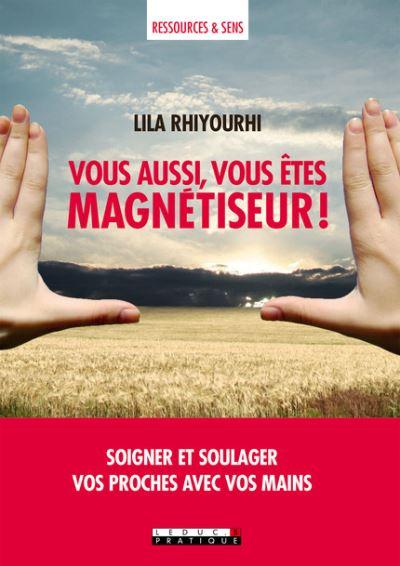 Vous aussi, vous êtes magnétiseur ! : soigner et soulager vos proches avec vos mains