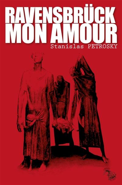 Ravensbrück mon amour | Petrosky, Stanislas (1975-....). Auteur