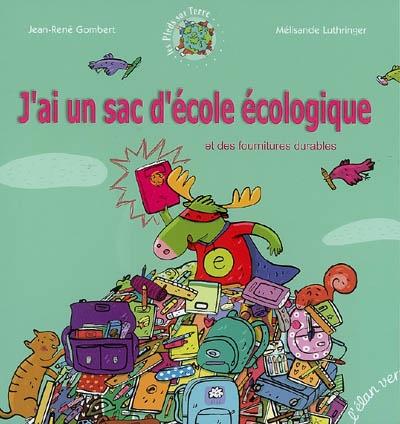 J'ai un sac d'école écologique : et des fournitures durables / écrit par Jean-René Gombert | Gombert, Jean-René. Auteur