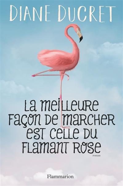La Meilleure façon de marcher est celle du flamant rose : roman | Ducret, Diane. Auteur