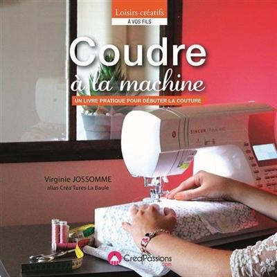 Coudre à la machine : un livre pratique pour débuter la couture   Jossomme, Virginie. Auteur