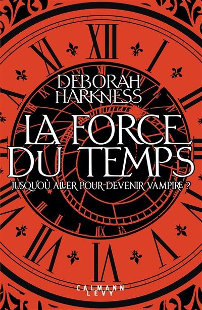 La  force du temps : jusqu'où aller pour devenir vampire ? / Deborah Harkness. 1   Deborah E. Harkness