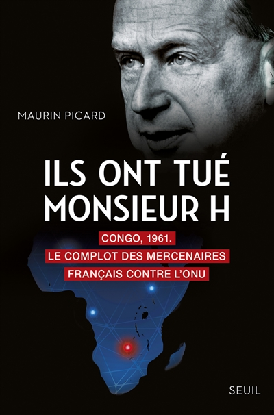 Ils ont tué monsieur H : Congo, 1961 : le complot des mercenaires français contre l'ONU   Maurin Picard, Auteur