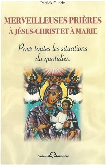 Merveilleuses prières à Jésus-Christ et à Marie : pour toutes les situations du quotidien