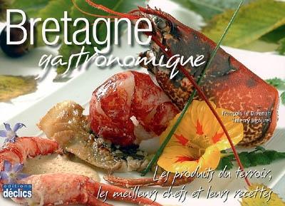 Bretagne gastronomique : les produits du terroir, les meilleurs chefs et leurs recettes | Le Divenah, François (1965-....). Photographe