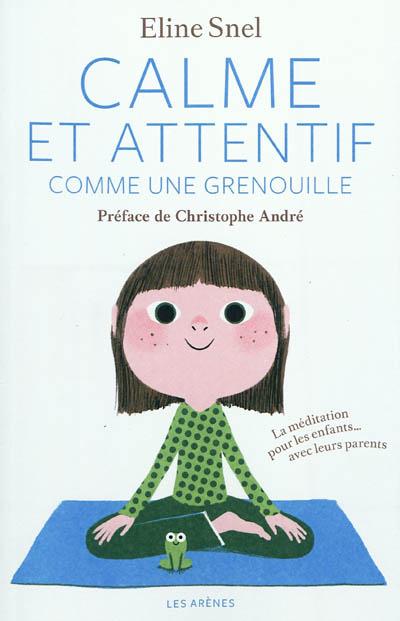Calme et attentif comme une grenouille : la méditation pour les enfants... avec leurs parents / Eline Snel | Snel, Eline. Auteur