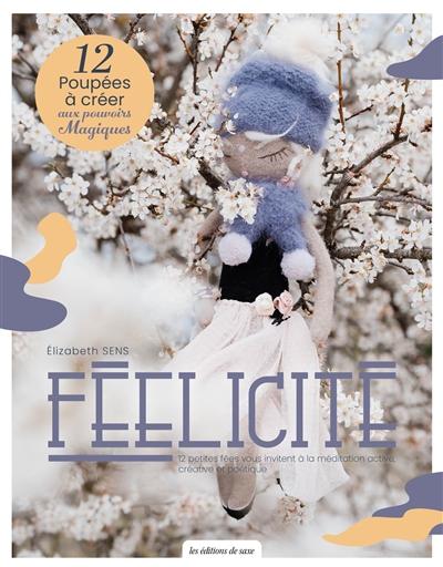 Féelicité : 12 poupées à créer aux pouvoirs magiques : 12 petites fées vous invitent à la méditation active, créative et poétique