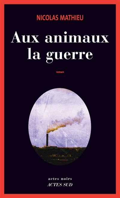 Aux animaux la guerre : roman / Nicolas Mathieu   Mathieu, Nicolas (1978-....). Auteur