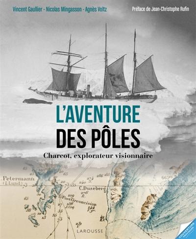 L'aventure des pôles : Charcot, explorateur visionnaire