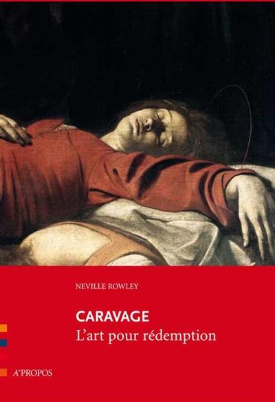Caravage : l'art pour rédemption | Neville Rowley (1978-....). Auteur