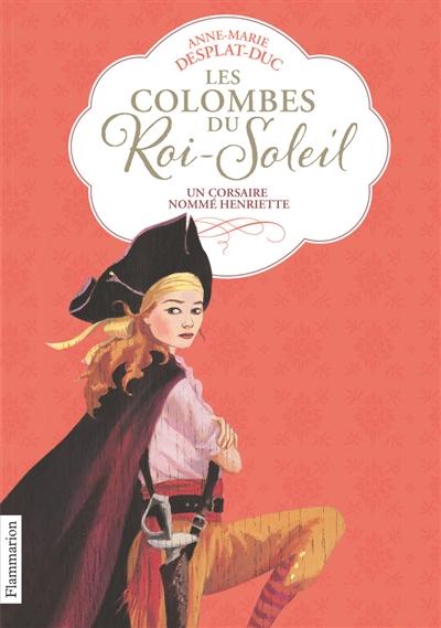 Les colombes du Roi-Soleil. Vol. 7. Un corsaire nommé Henriette
