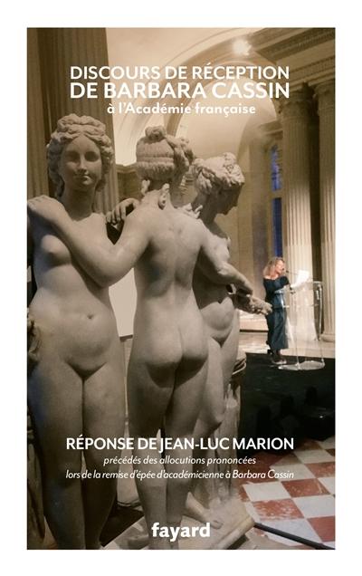 Discours de réception de Barbara Cassin à l'Académie française et réponse de Jean-Luc Marion : précédés des allocutions prononcées lors de la remise de l'épée d'académicienne à Barbara Cassin