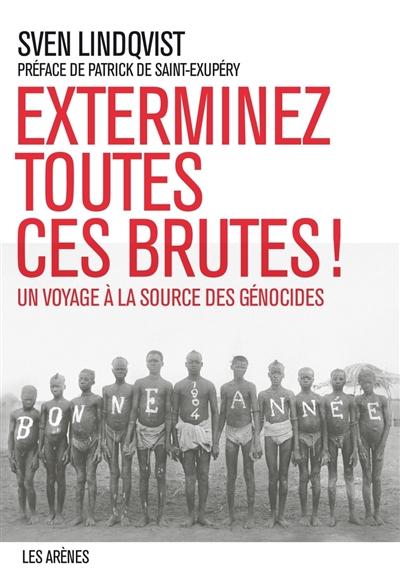 Exterminez toutes ces brutes ! : un voyage à la source des génocides