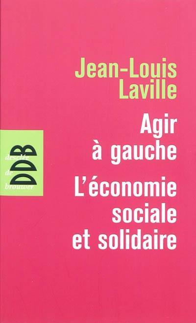 Agir à gauche, l'économie sociale et solidaire. suivi de Propositions pour une politique en faveur de l'économie sociale et solidaire | Laville, Jean-Louis (1954-....). Auteur
